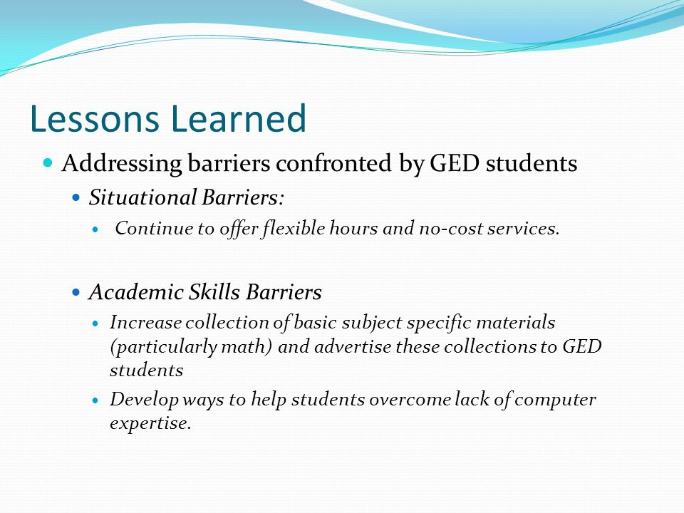 Addressing barriers confronted by GED students Situational Barriers: Continue to offer flexible hours and no-cost services. Academic Skills Barriers I