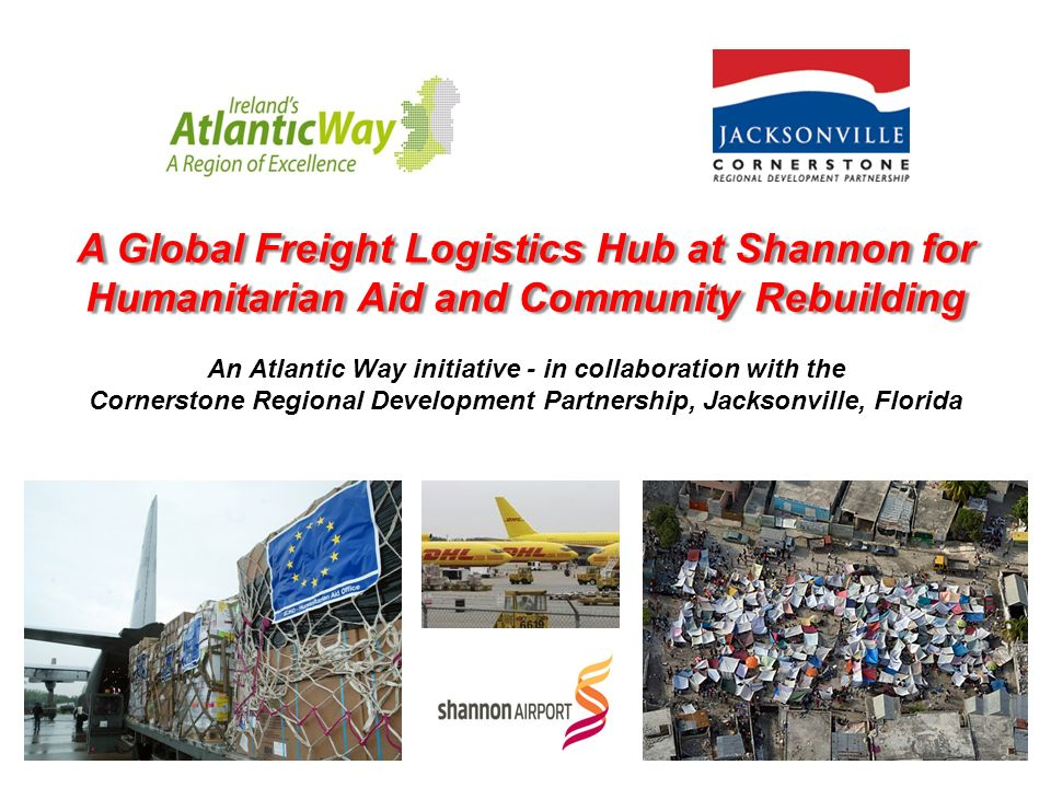 A Global Freight Logistics Hub at Shannon for Humanitarian Aid and Community Rebuilding An Atlantic Way initiative - in collaboration with the Cornerstone Regional Development Partnership, Jacksonville, Florida