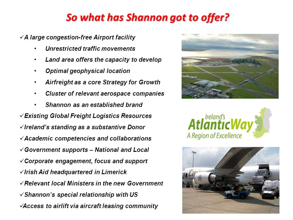A large congestion-free Airport facility Unrestricted traffic movements Land area offers the capacity to develop Optimal geophysical location Airfreight as a core Strategy for Growth Cluster of relevant aerospace companies Shannon as an established brand Existing Global Freight Logistics Resources Irelands standing as a substantive Donor Academic competencies and collaborations Government supports – National and Local Corporate engagement, focus and support Irish Aid headquartered in Limerick Relevant local Ministers in the new Government Shannons special relationship with US Access to airlift via aircraft leasing community So what has Shannon got to offer?