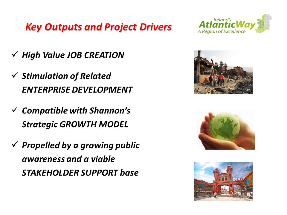 Key Outputs and Project Drivers High Value JOB CREATION Stimulation of Related ENTERPRISE DEVELOPMENT Compatible with Shannons Strategic GROWTH MODEL Propelled by a growing public awareness and a viable STAKEHOLDER SUPPORT base