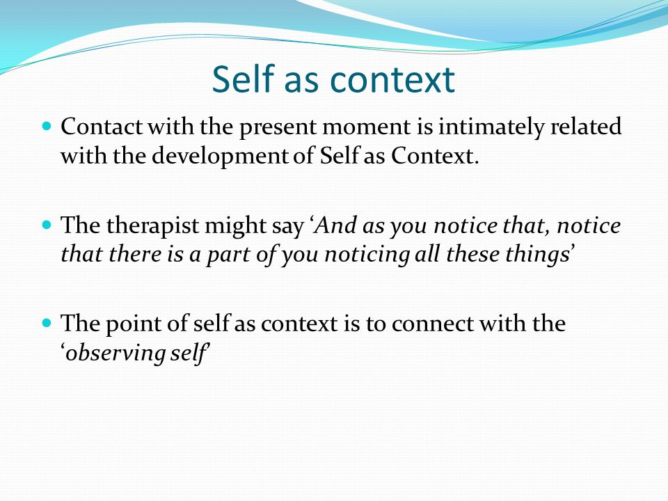 Distinguishing the conceptualized self from self as context The question What is the self has troubled scientists, philosophers and theologians for hundreds of years From an ACT perspective there are two important senses of self Self as conceptualized (which is useful to human survival but can also lead to great suffering and limitation) Self as context (which is liberating and an avenue to decrease suffering)