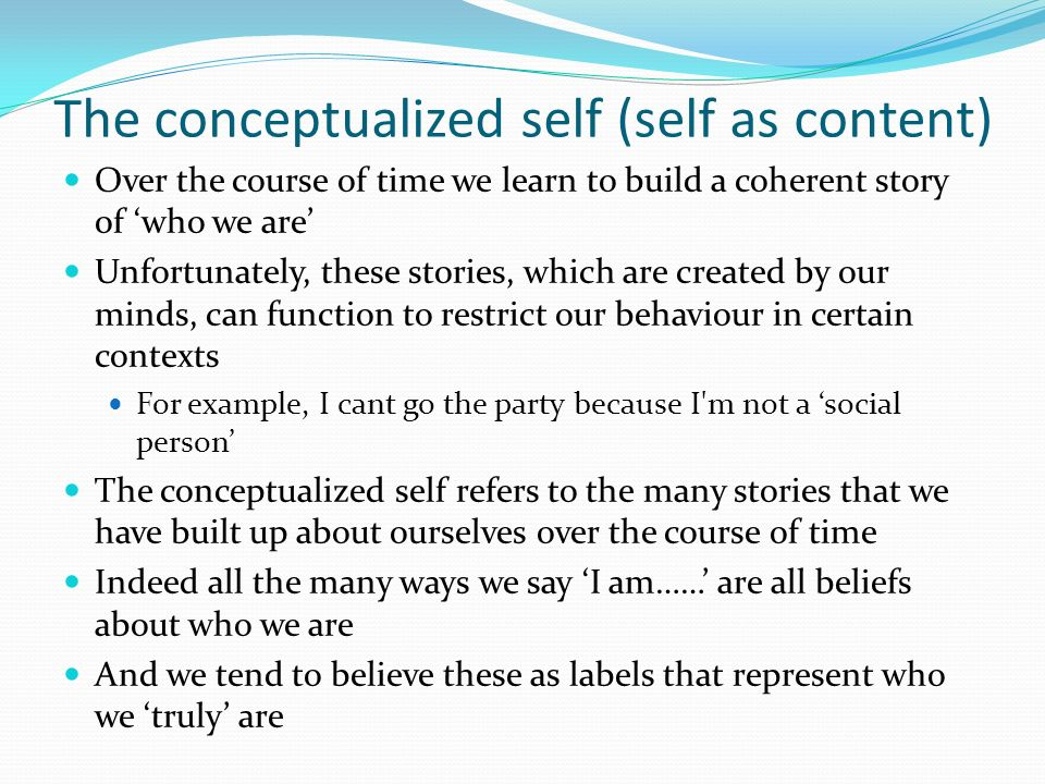 The conceptualized self (self as content) Over the course of time we learn to build a coherent story of who we are Unfortunately, these stories, which