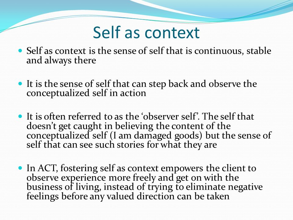 Self as context Self as context is the sense of self that is continuous, stable and always there It is the sense of self that can step back and observ