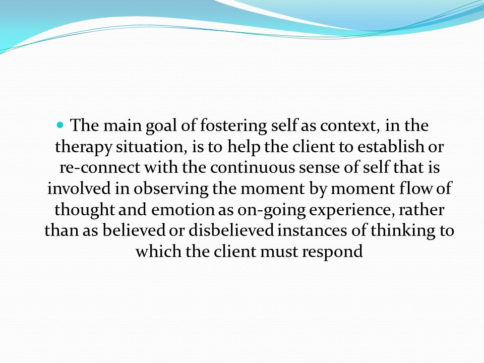 The main goal of fostering self as context, in the therapy situation, is to help the client to establish or re-connect with the continuous sense of se