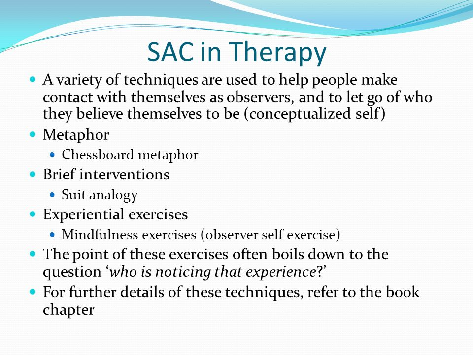 SAC in Therapy A variety of techniques are used to help people make contact with themselves as observers, and to let go of who they believe themselves