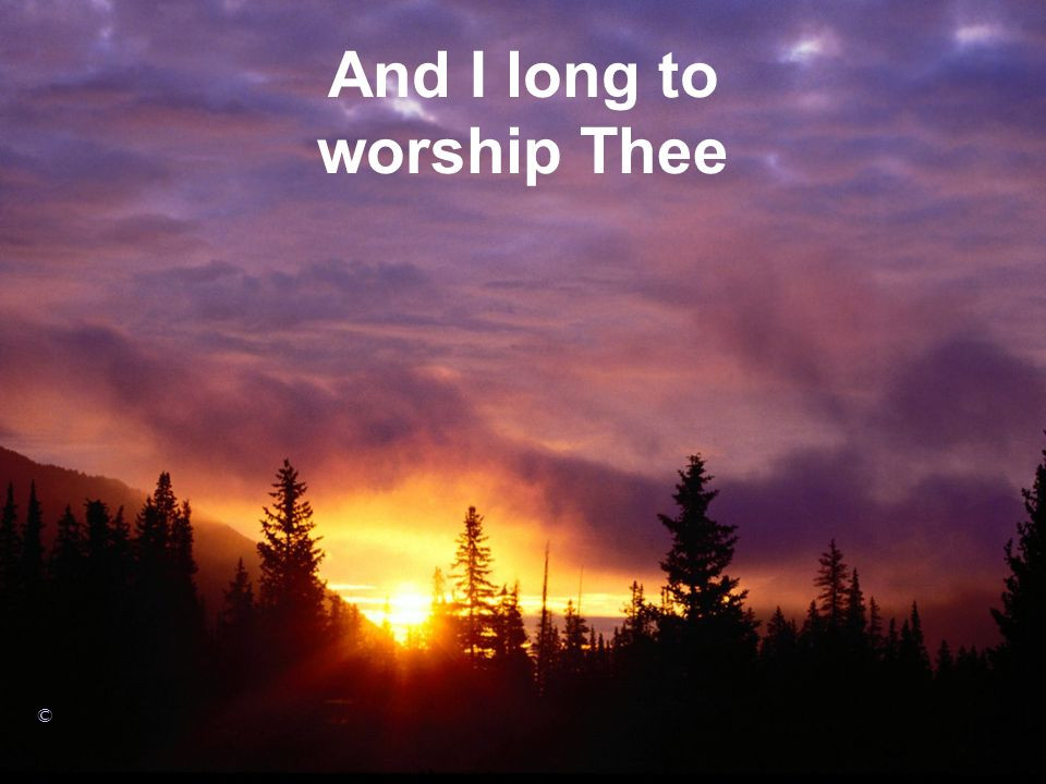 And I long to worship Thee ©