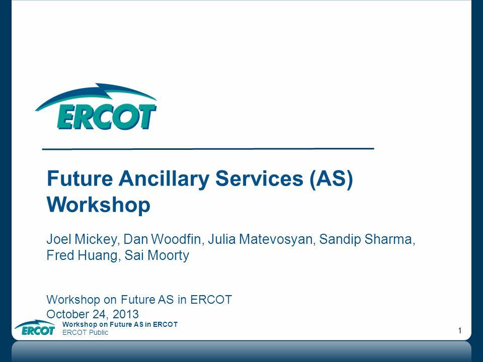Workshop on Future AS in ERCOT ERCOT Public 1 Future Ancillary Services (AS) Workshop Joel Mickey, Dan Woodfin, Julia Matevosyan, Sandip Sharma, Fred