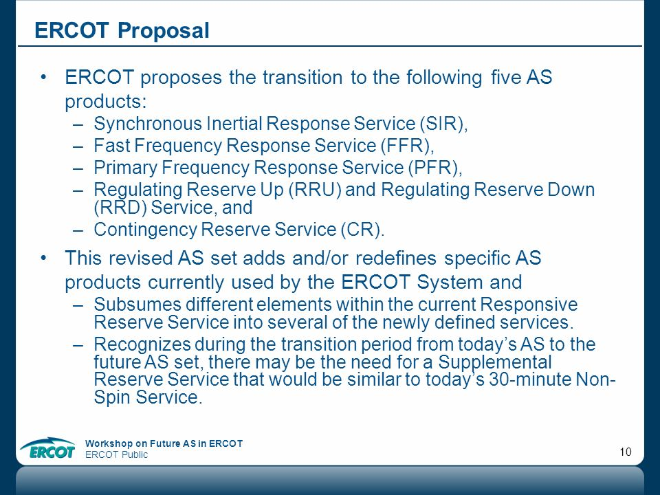 Workshop on Future AS in ERCOT ERCOT Public 10 ERCOT Proposal ERCOT proposes the transition to the following five AS products: –Synchronous Inertial R