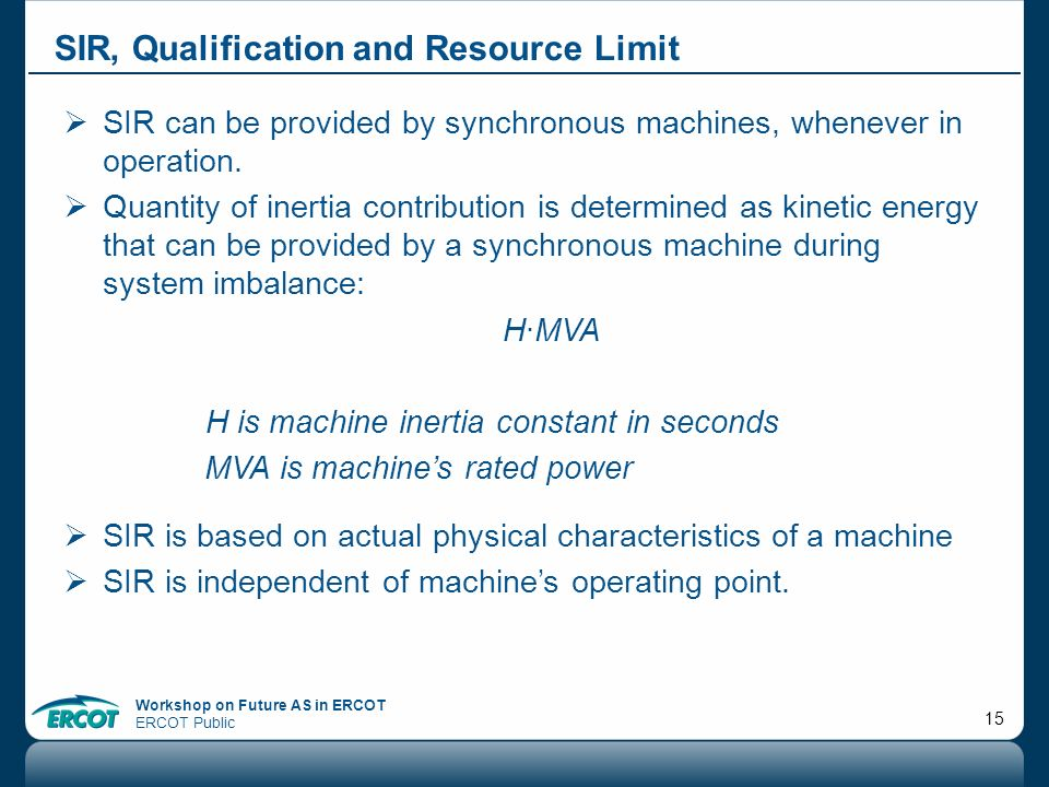 Workshop on Future AS in ERCOT ERCOT Public 15 SIR, Qualification and Resource Limit SIR can be provided by synchronous machines, whenever in operatio