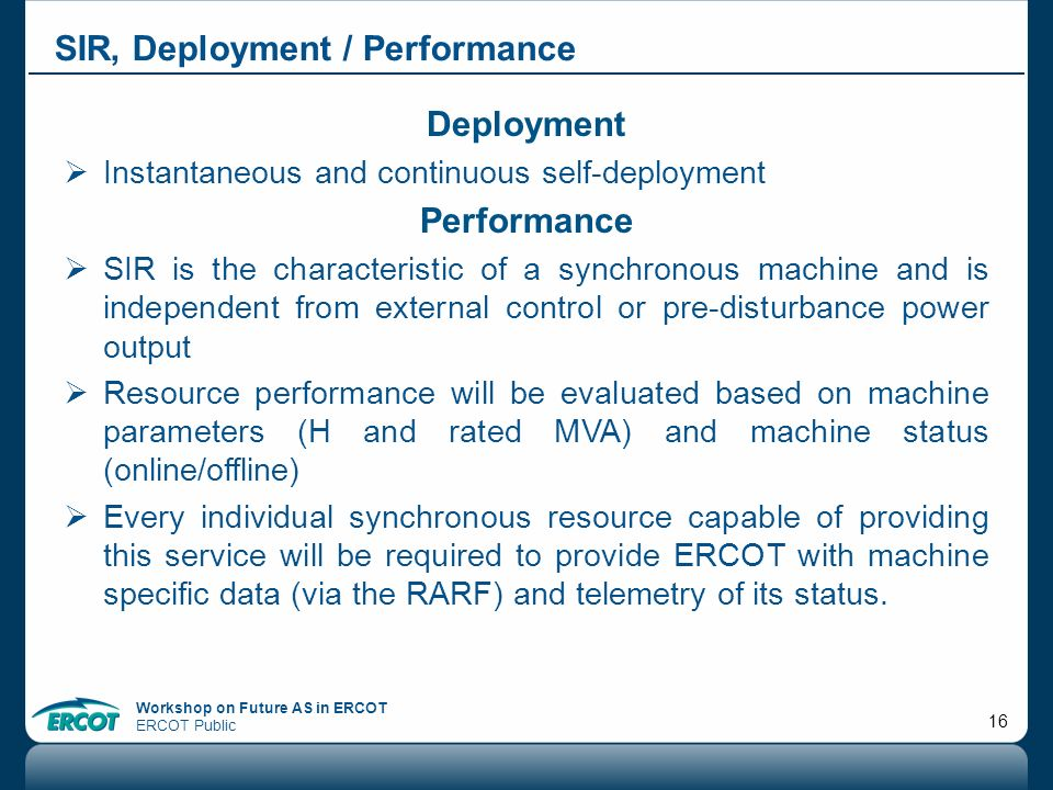 Workshop on Future AS in ERCOT ERCOT Public 16 SIR, Deployment / Performance Deployment Instantaneous and continuous self-deployment Performance SIR i