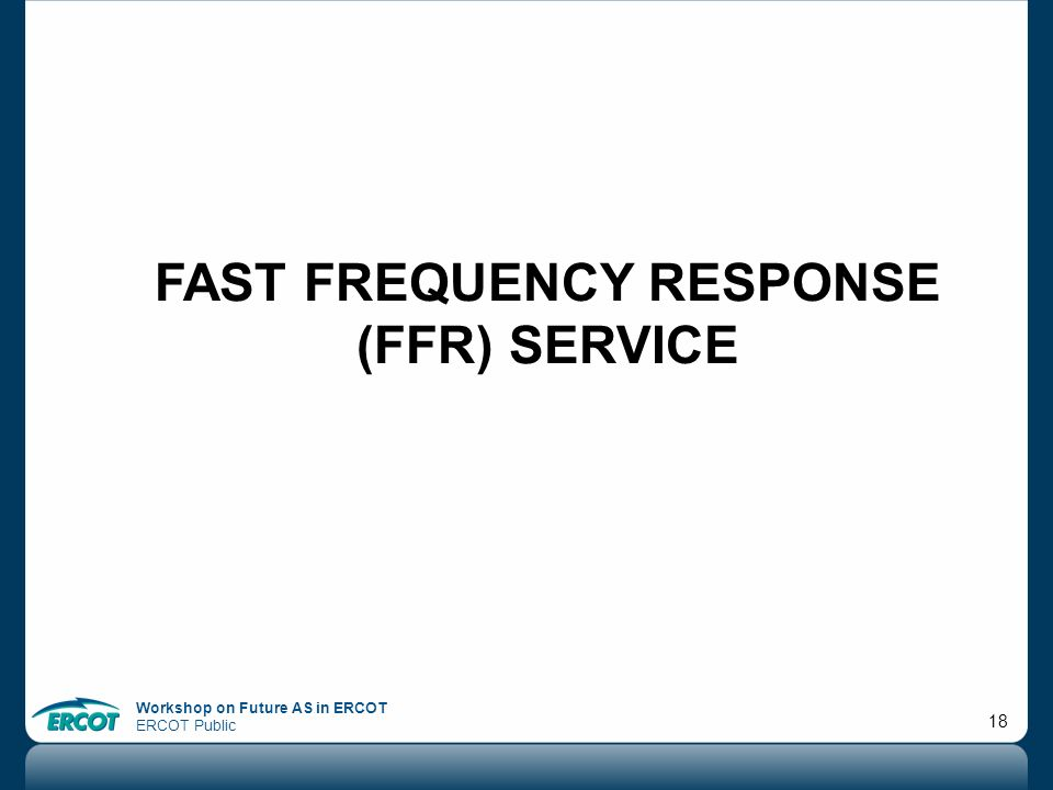 Workshop on Future AS in ERCOT ERCOT Public 18 FAST FREQUENCY RESPONSE (FFR) SERVICE