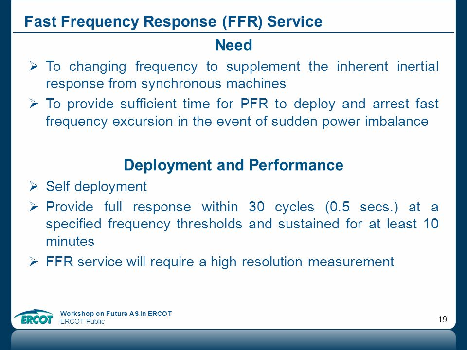Workshop on Future AS in ERCOT ERCOT Public 19 Fast Frequency Response (FFR) Service Need To changing frequency to supplement the inherent inertial re