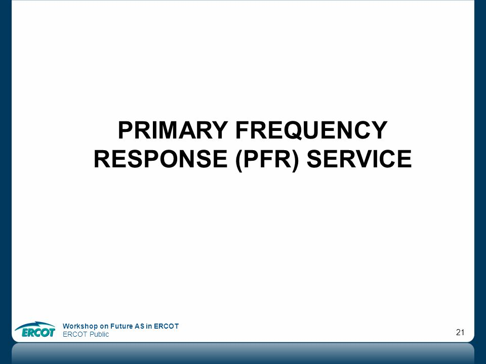 Workshop on Future AS in ERCOT ERCOT Public 21 PRIMARY FREQUENCY RESPONSE (PFR) SERVICE