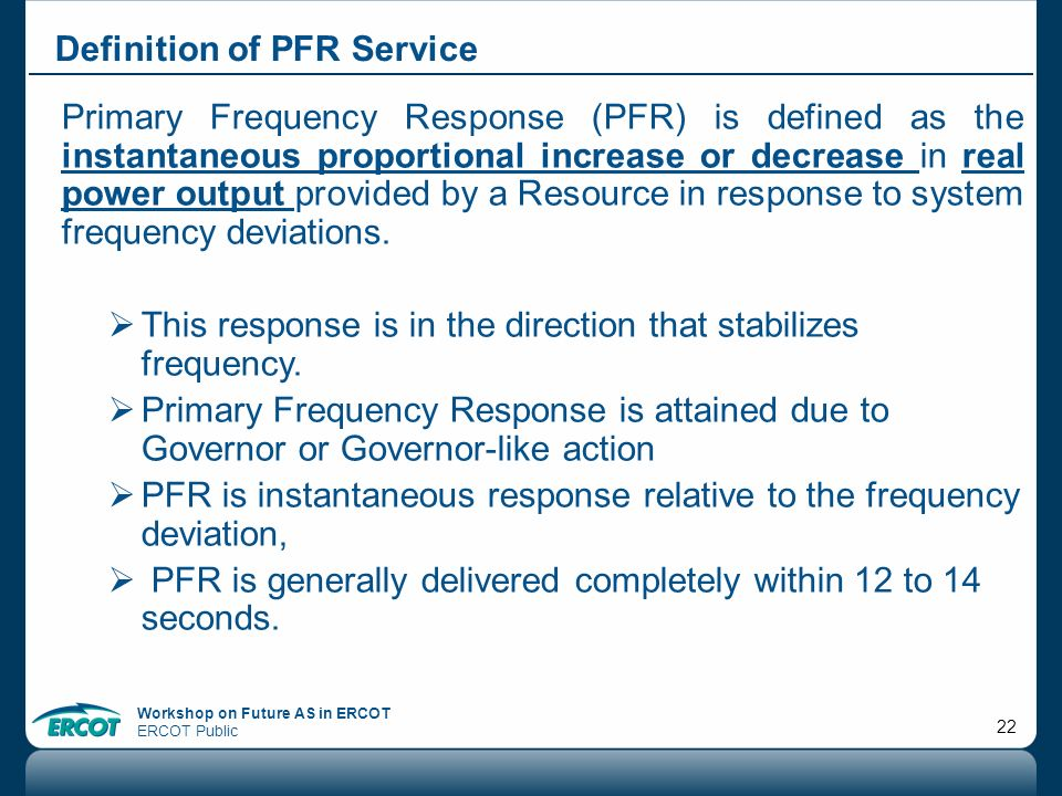 Workshop on Future AS in ERCOT ERCOT Public 22 Definition of PFR Service Primary Frequency Response (PFR) is defined as the instantaneous proportional