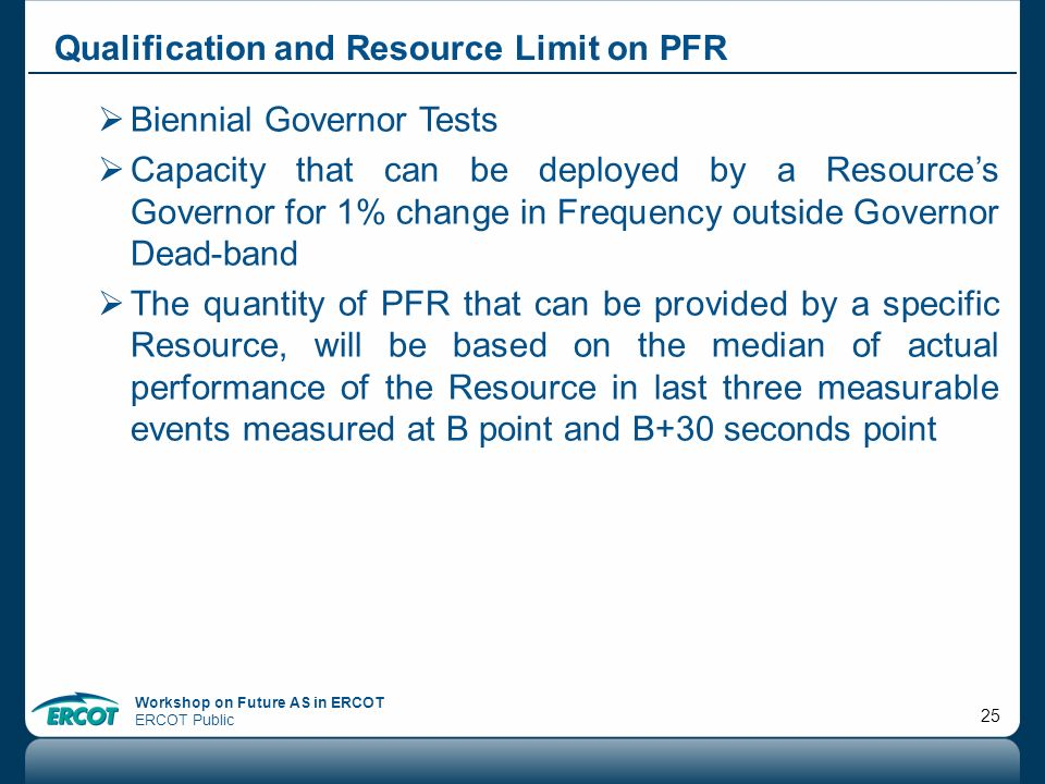 Workshop on Future AS in ERCOT ERCOT Public 25 Qualification and Resource Limit on PFR Biennial Governor Tests Capacity that can be deployed by a Reso