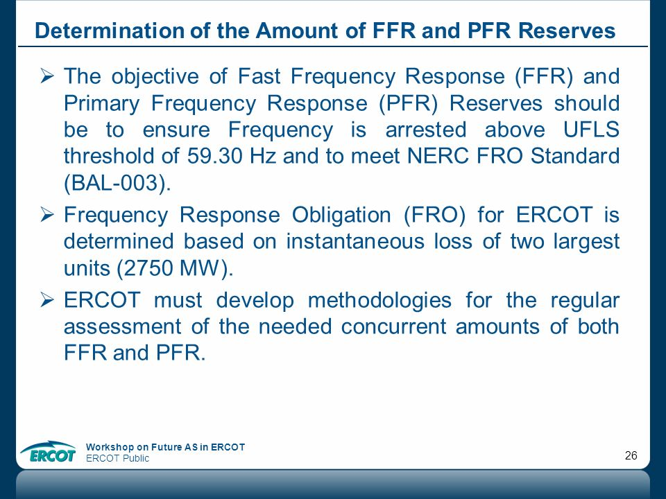 Workshop on Future AS in ERCOT ERCOT Public 26 Determination of the Amount of FFR and PFR Reserves The objective of Fast Frequency Response (FFR) and