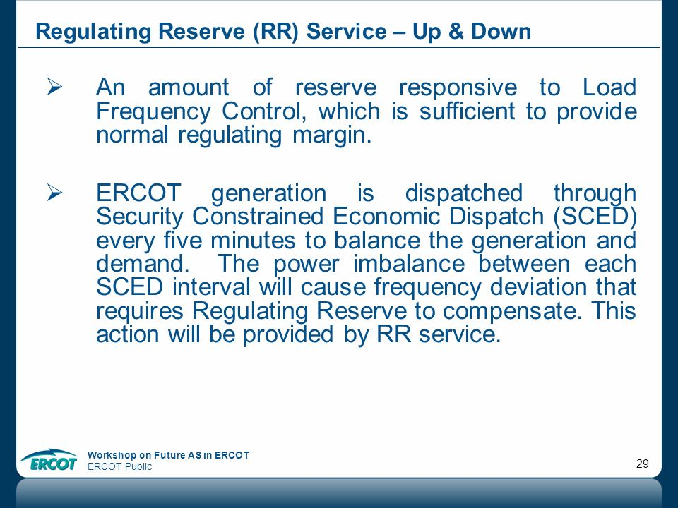 Workshop on Future AS in ERCOT ERCOT Public 29 Regulating Reserve (RR) Service – Up & Down An amount of reserve responsive to Load Frequency Control,
