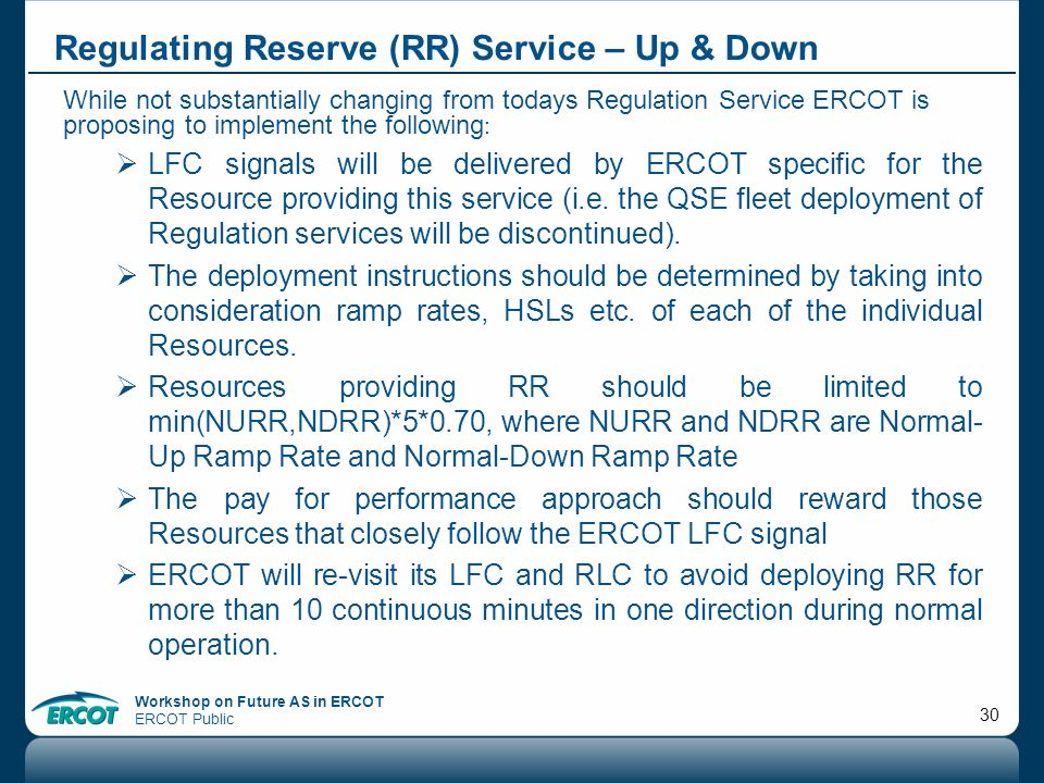 Workshop on Future AS in ERCOT ERCOT Public 30 Regulating Reserve (RR) Service – Up & Down While not substantially changing from todays Regulation Ser