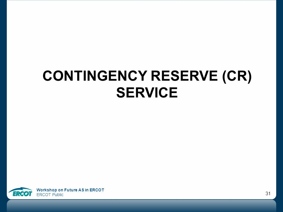 Workshop on Future AS in ERCOT ERCOT Public 31 CONTINGENCY RESERVE (CR) SERVICE