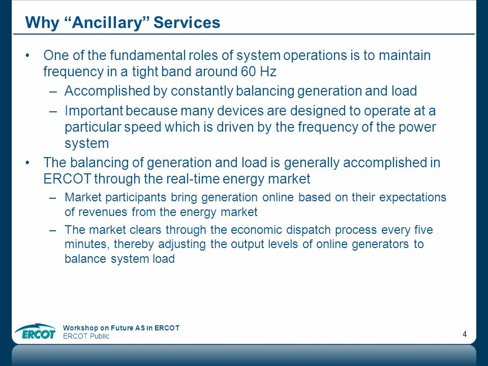 Workshop on Future AS in ERCOT ERCOT Public 4 Why Ancillary Services One of the fundamental roles of system operations is to maintain frequency in a t
