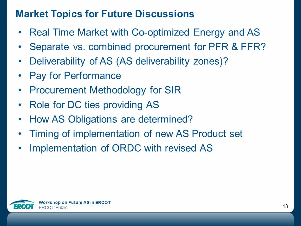 Workshop on Future AS in ERCOT ERCOT Public 43 Market Topics for Future Discussions Real Time Market with Co-optimized Energy and AS Separate vs. comb
