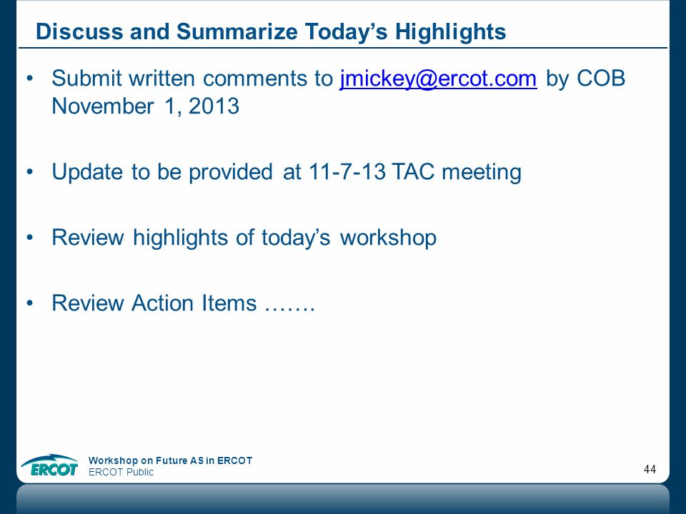 Workshop on Future AS in ERCOT ERCOT Public 44 Submit written comments to jmickey@ercot.com by COB November 1, 2013jmickey@ercot.com Update to be prov