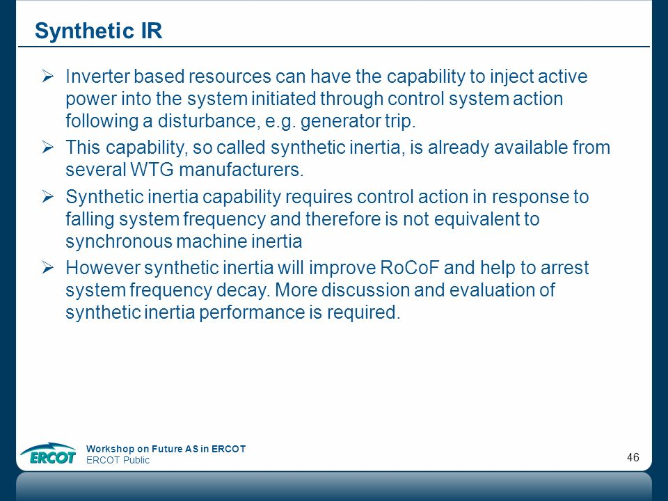 Workshop on Future AS in ERCOT ERCOT Public 46 Synthetic IR Inverter based resources can have the capability to inject active power into the system in