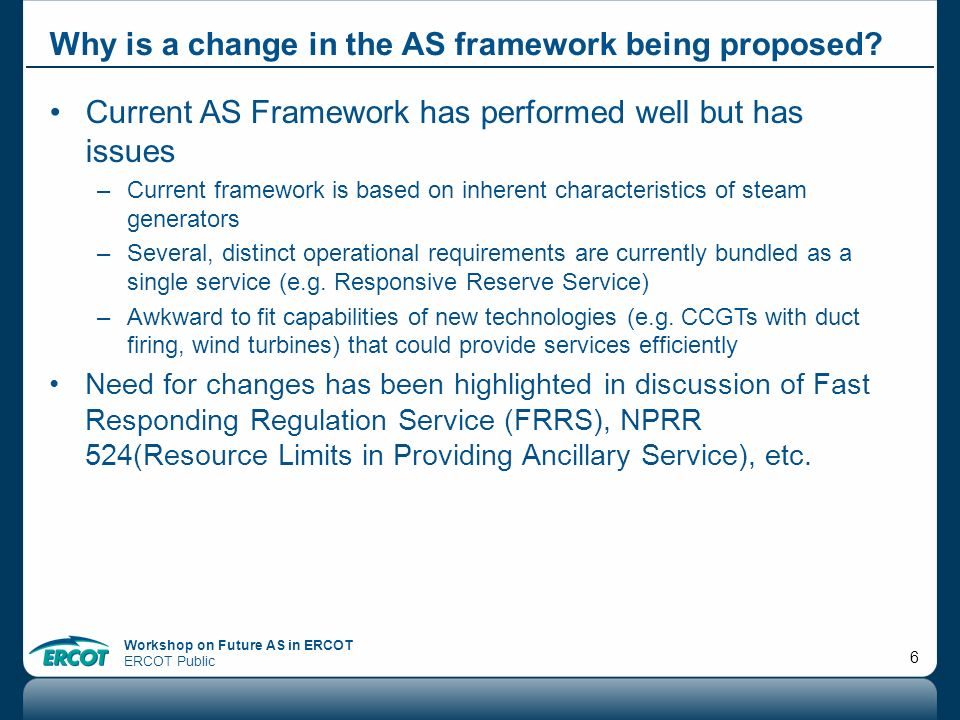 Workshop on Future AS in ERCOT ERCOT Public 6 Why is a change in the AS framework being proposed? Current AS Framework has performed well but has issu