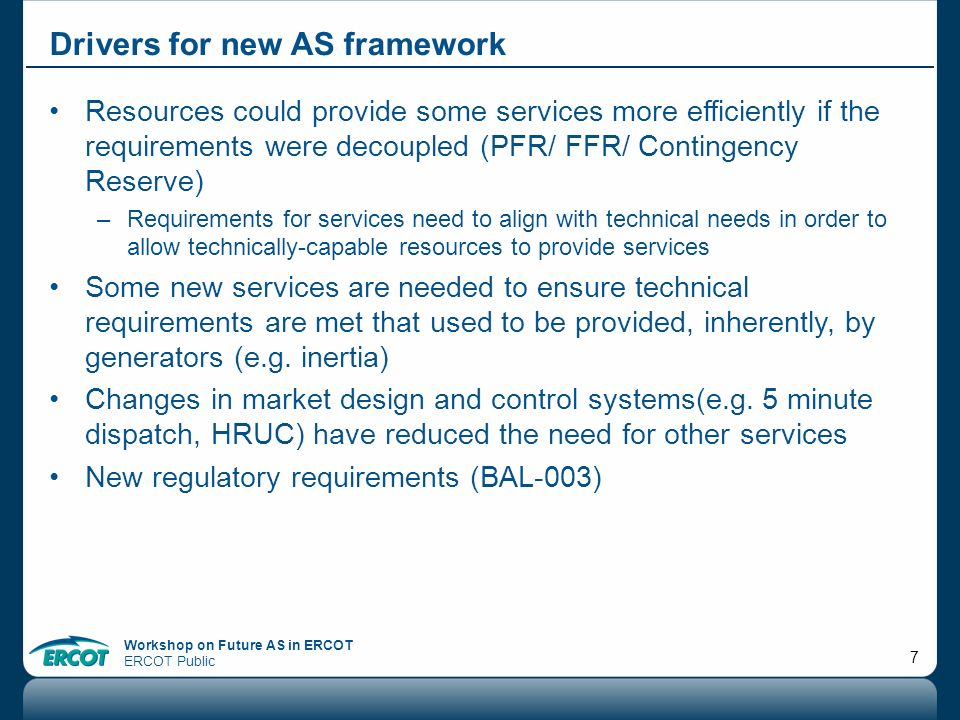 Workshop on Future AS in ERCOT ERCOT Public 7 Drivers for new AS framework Resources could provide some services more efficiently if the requirements