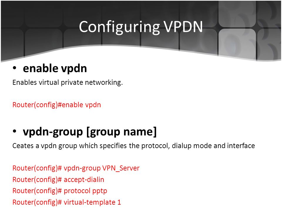 Configuring VPDN enable vpdn Enables virtual private networking.