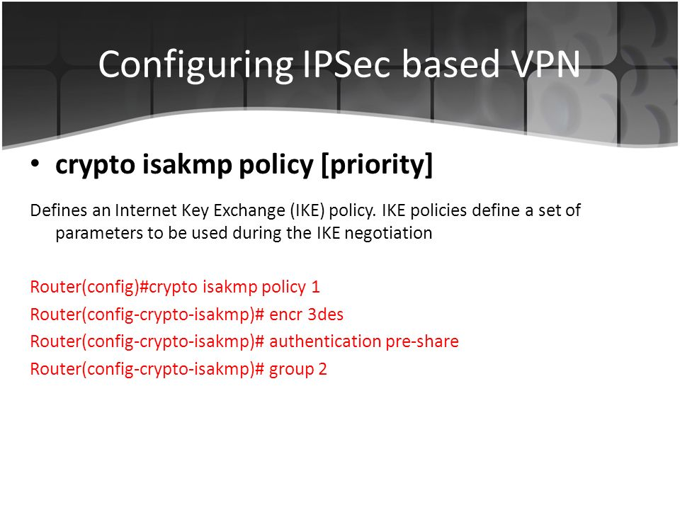 Configuring IPSec based VPN Defines an Internet Key Exchange (IKE) policy.