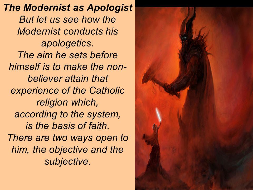 The Modernist as Apologist But let us see how the Modernist conducts his apologetics.