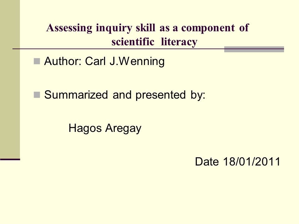 Assessing inquiry skill as a component of scientific literacy Author: Carl J.Wenning Summarized and presented by: Hagos Aregay Date 18/01/2011