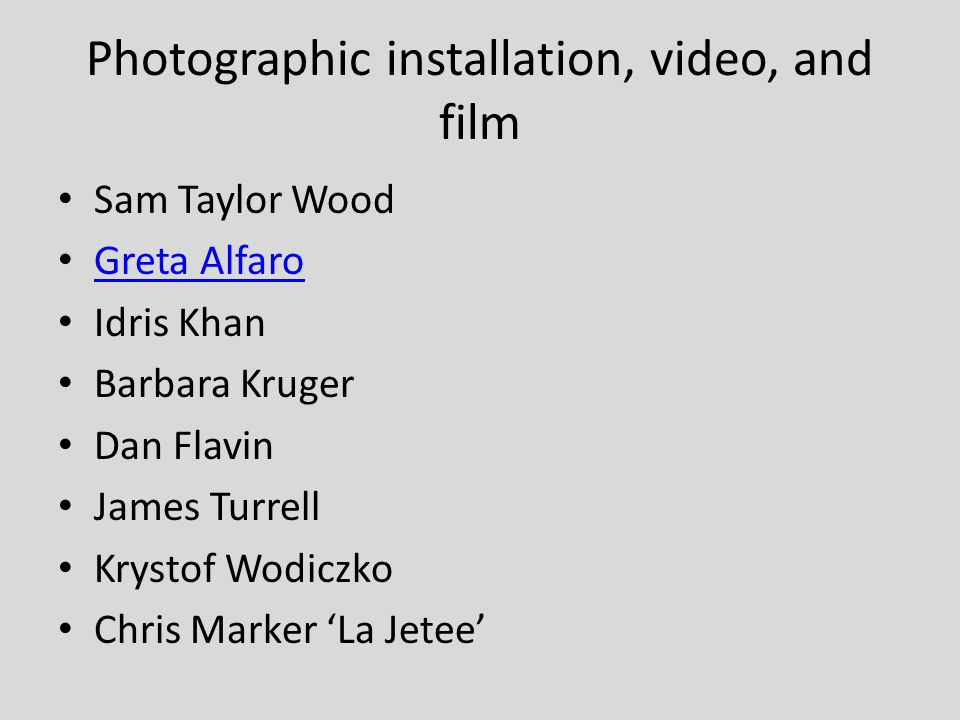 Photographic installation, video, and film Sam Taylor Wood Greta Alfaro Idris Khan Barbara Kruger Dan Flavin James Turrell Krystof Wodiczko Chris Marker La Jetee
