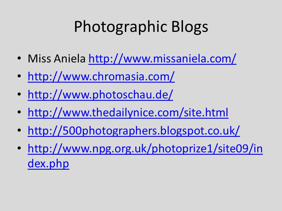 Photographic Blogs Miss Aniela http://www.missaniela.com/http://www.missaniela.com/ http://www.chromasia.com/ http://www.photoschau.de/ http://www.thedailynice.com/site.html http://500photographers.blogspot.co.uk/ http://www.npg.org.uk/photoprize1/site09/in dex.php http://www.npg.org.uk/photoprize1/site09/in dex.php