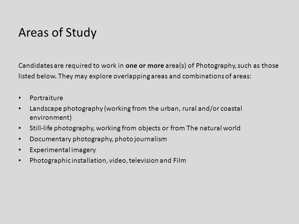 Areas of Study Candidates are required to work in one or more area(s) of Photography, such as those listed below. They may explore overlapping areas a