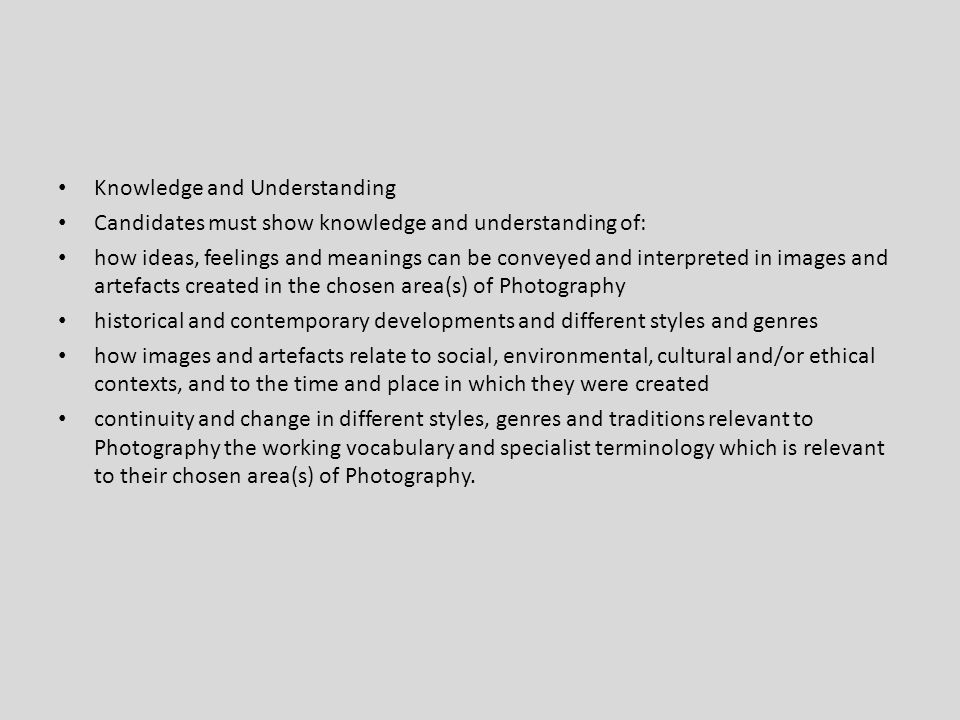 Knowledge and Understanding Candidates must show knowledge and understanding of: how ideas, feelings and meanings can be conveyed and interpreted in images and artefacts created in the chosen area(s) of Photography historical and contemporary developments and different styles and genres how images and artefacts relate to social, environmental, cultural and/or ethical contexts, and to the time and place in which they were created continuity and change in different styles, genres and traditions relevant to Photography the working vocabulary and specialist terminology which is relevant to their chosen area(s) of Photography.