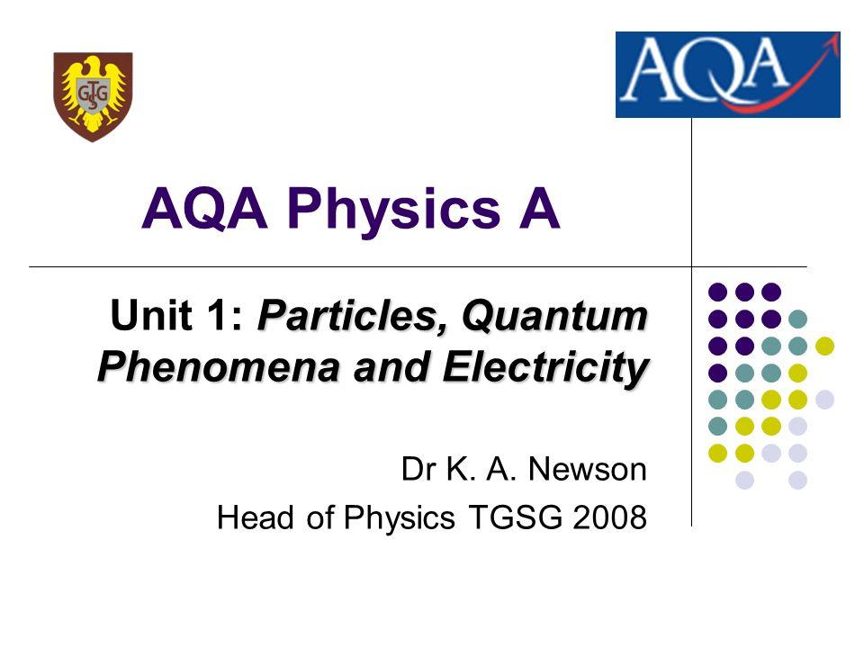 AQA Physics A Particles, Quantum Phenomena and Electricity Unit 1: Particles, Quantum Phenomena and Electricity Dr K. A. Newson Head of Physics TGSG 2