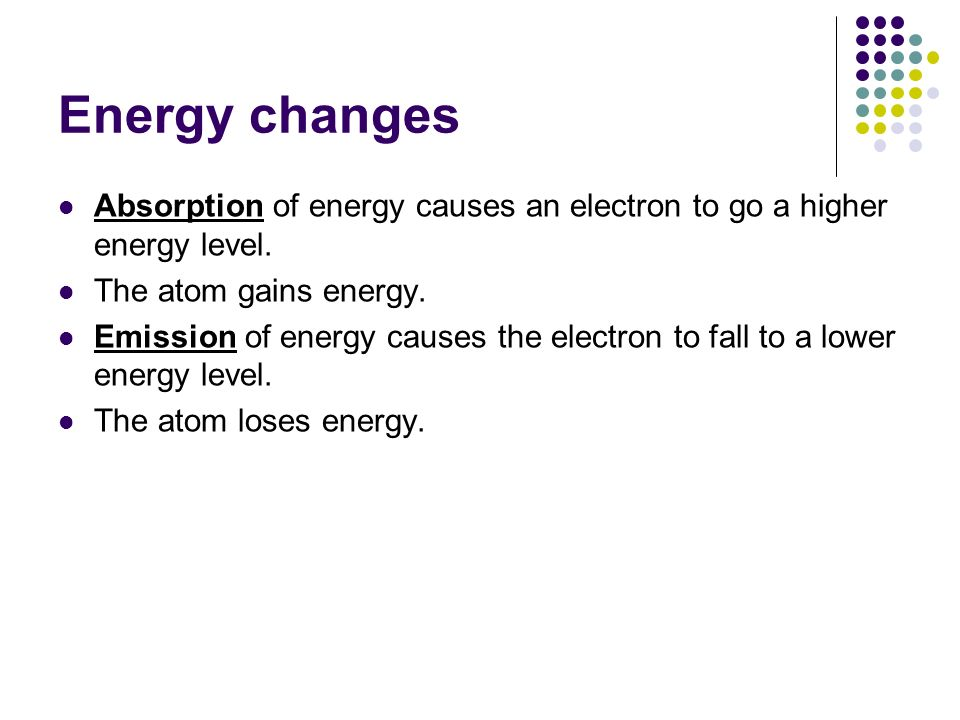 Energy changes Absorption of energy causes an electron to go a higher energy level. The atom gains energy. Emission of energy causes the electron to f