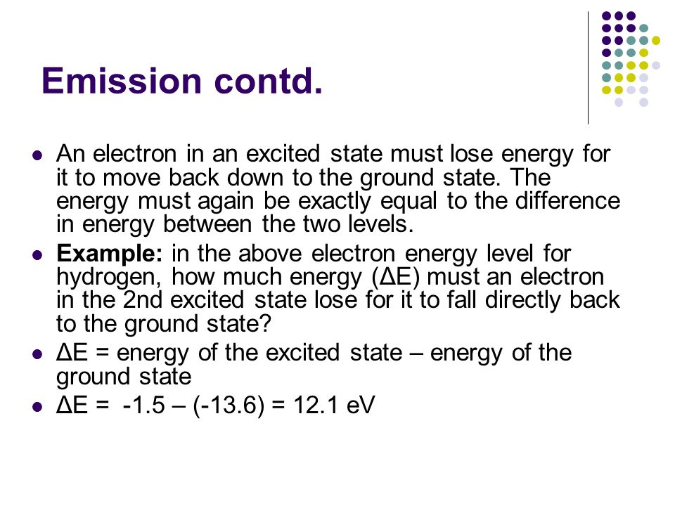 Emission contd. An electron in an excited state must lose energy for it to move back down to the ground state. The energy must again be exactly equal