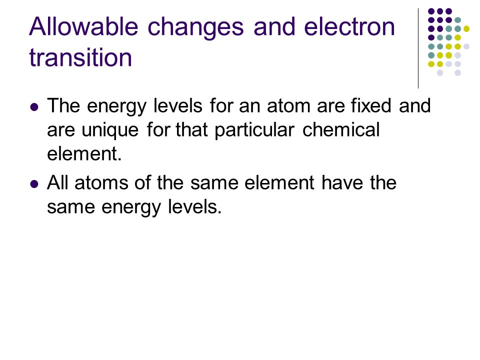 Allowable changes and electron transition The energy levels for an atom are fixed and are unique for that particular chemical element. All atoms of th