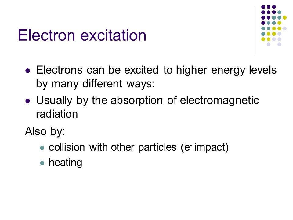 Electron excitation Electrons can be excited to higher energy levels by many different ways: Usually by the absorption of electromagnetic radiation Al