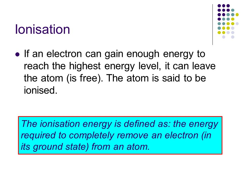 Ionisation If an electron can gain enough energy to reach the highest energy level, it can leave the atom (is free). The atom is said to be ionised. T