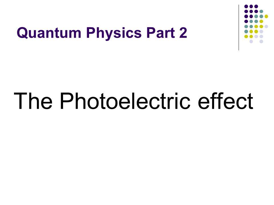 Quantum Physics Part 2 The Photoelectric effect