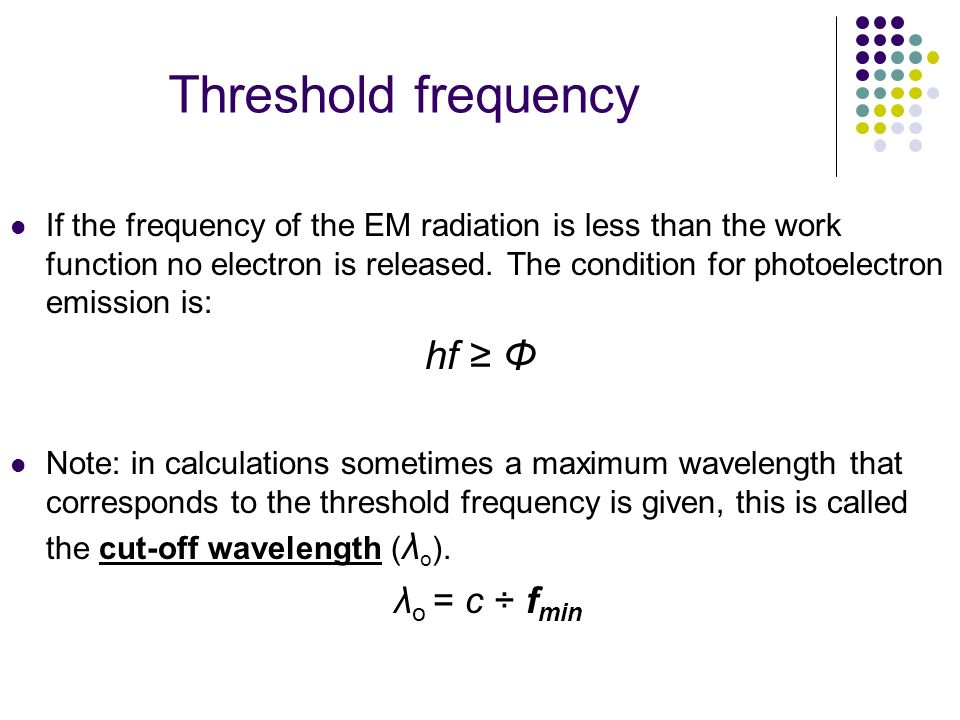 Threshold frequency If the frequency of the EM radiation is less than the work function no electron is released. The condition for photoelectron emiss