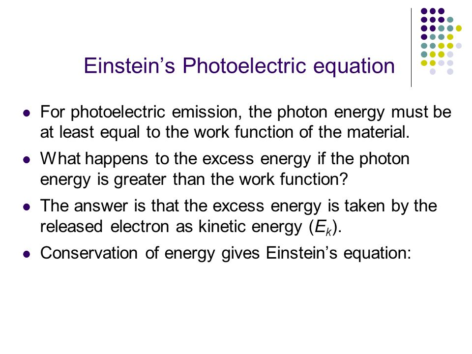 Einsteins Photoelectric equation For photoelectric emission, the photon energy must be at least equal to the work function of the material. What happe