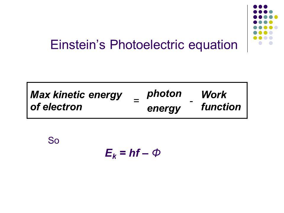Einsteins Photoelectric equation Max kinetic energy of electron = photon energy - Work function So E k = hf – Φ