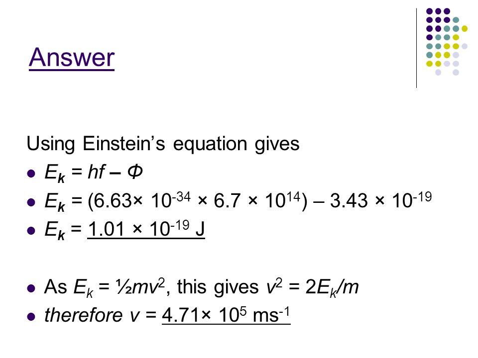 Answer Using Einsteins equation gives E k = hf – Φ E k = (6.63× 10 -34 × 6.7 × 10 14 ) – 3.43 × 10 -19 E k = 1.01 × 10 -19 J As E k = ½mv 2, this give