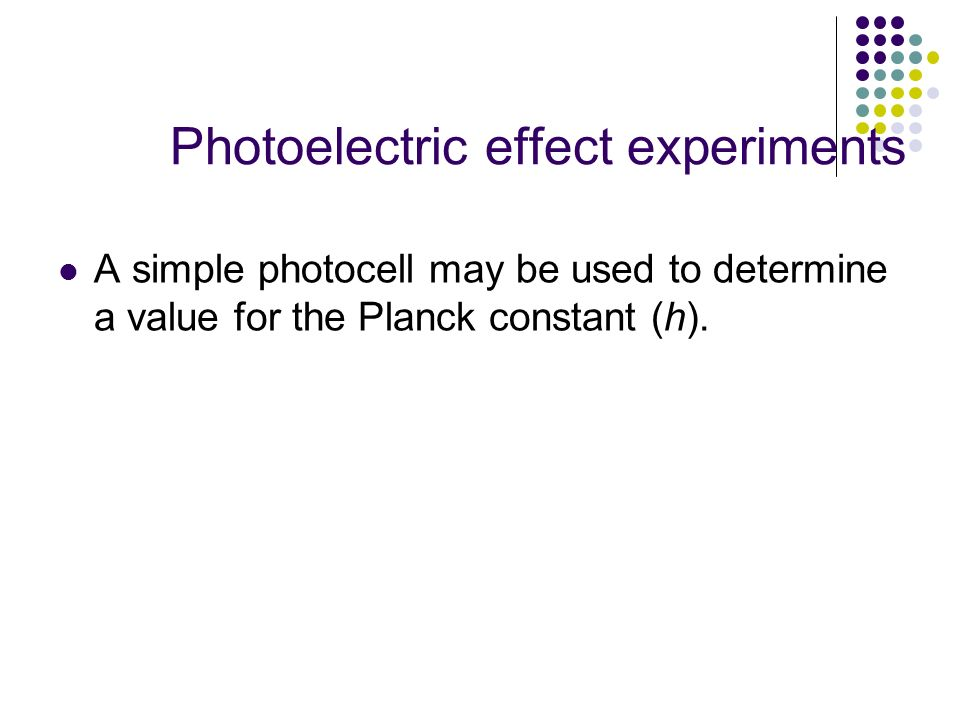 Photoelectric effect experiments A simple photocell may be used to determine a value for the Planck constant (h).