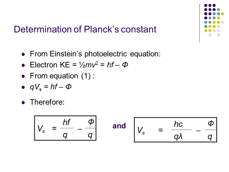 Determination of Plancks constant From Einsteins photoelectric equation: Electron KE = ½mv 2 = hf – Φ From equation (1) : qV s = hf – Φ Therefore: VsV